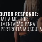 Qual a melhor Alimentação para Hipertrofia Muscular?