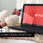 Top 10: As melhores séries da Netflix!