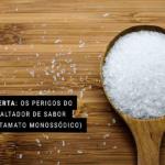 ALERTA: Os perigos do ressaltador de sabor (glutamato monossódico)