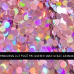7 produtos que você vai querer usar nesse carnaval