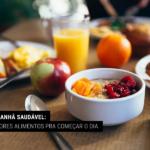 Café da Manhã Saudável: Os 9 Melhores Alimentos pra Começar o Dia