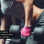 É Possível Ganhar Músculo Enquanto Reduz a Gordura Corporal?