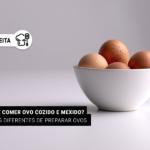 Cansou de comer ovo cozido e mexido? 6 maneiras diferentes de preparar ovos