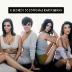 O segredo do corpo das Kardashians