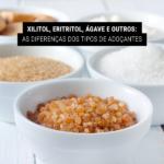 Xilitol, Eritritol, Ágave e outros: As diferenças dos tipos de adoçantes