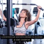 6 Exercícios que Você Está Errando na Academia (e como consertar)