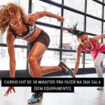 Cardio HIIT de 30 Minutos pra Fazer na Sua Sala [sem equipamento]