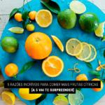 5 Razões Incríveis para Comer Mais Frutas Cítricas
