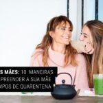 Dia das Mães: 10 Maneiras de Surpreender a sua Mãe em tempos de Quarentena