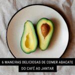 6 Maneiras deliciosas de comer abacate do café ao jantar